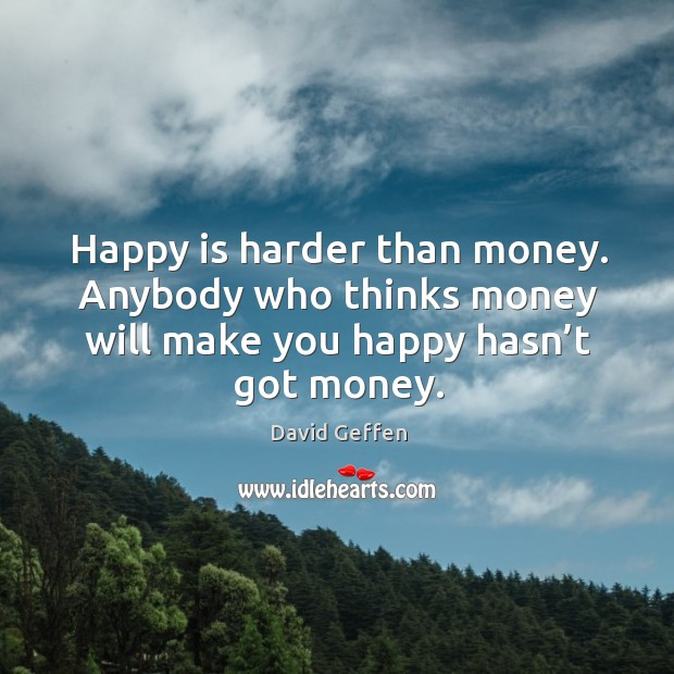 Happy is harder than money. Anybody who thinks money will make you happy hasn't got money. David Geffen Picture Quote