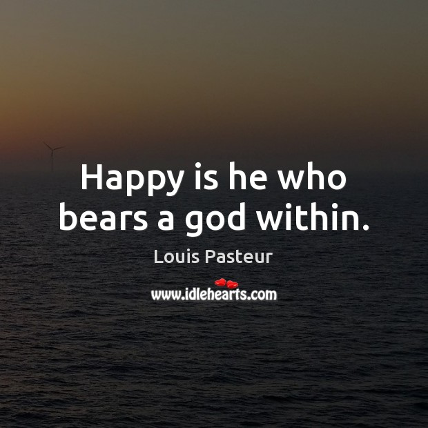 Happy is he who bears a God within. Louis Pasteur Picture Quote