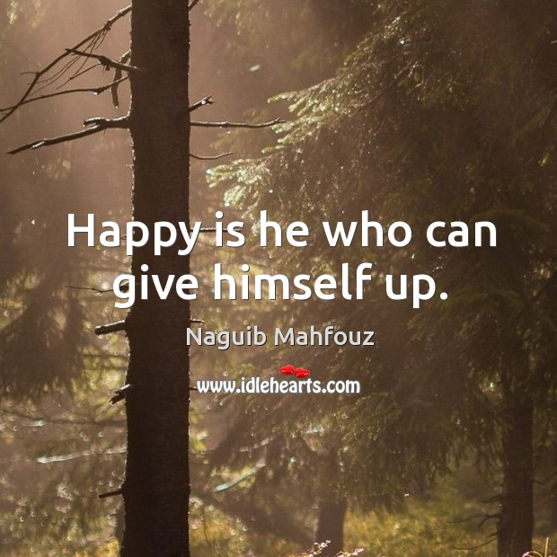 Happy is he who can give himself up. Naguib Mahfouz Picture Quote