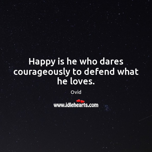 Happy is he who dares courageously to defend what he loves. Ovid Picture Quote