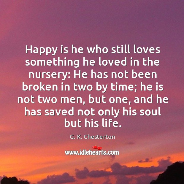 Happy is he who still loves something he loved in the nursery: he has not been broken G. K. Chesterton Picture Quote