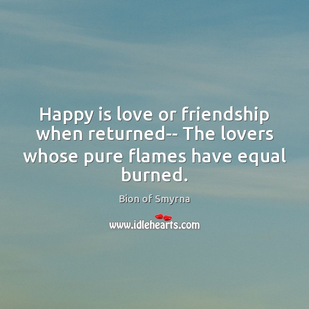 Happy is love or friendship when returned– The lovers whose pure flames Image