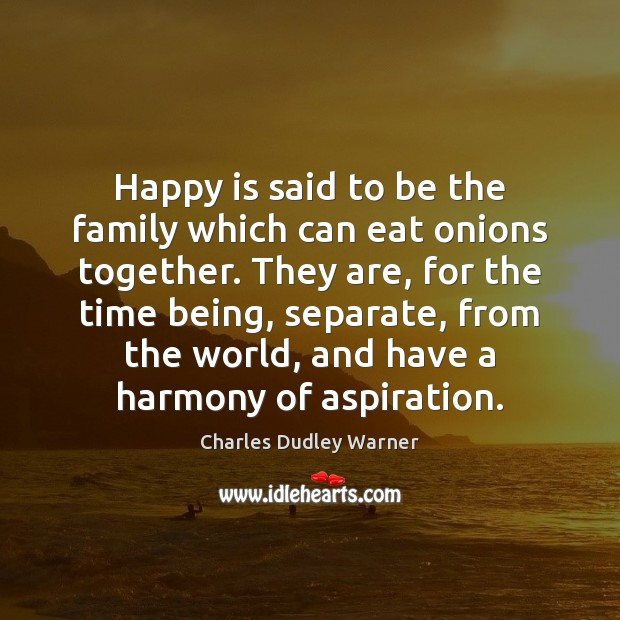 Happy is said to be the family which can eat onions together. Charles Dudley Warner Picture Quote