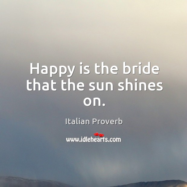 Image, Happy is the bride that the sun shines on.