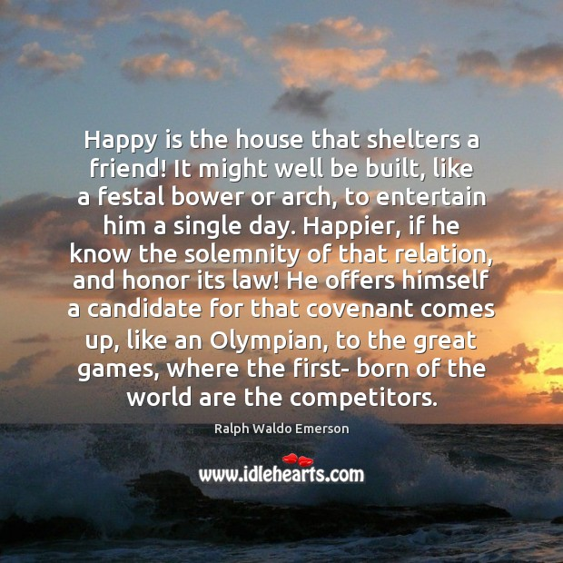 Happy is the house that shelters a friend! It might well be Ralph Waldo Emerson Picture Quote