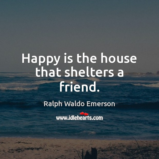 Happy is the house that shelters a friend. Image