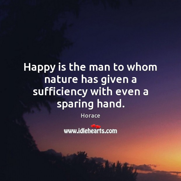 Image, Happy is the man to whom nature has given a sufficiency with even a sparing hand.