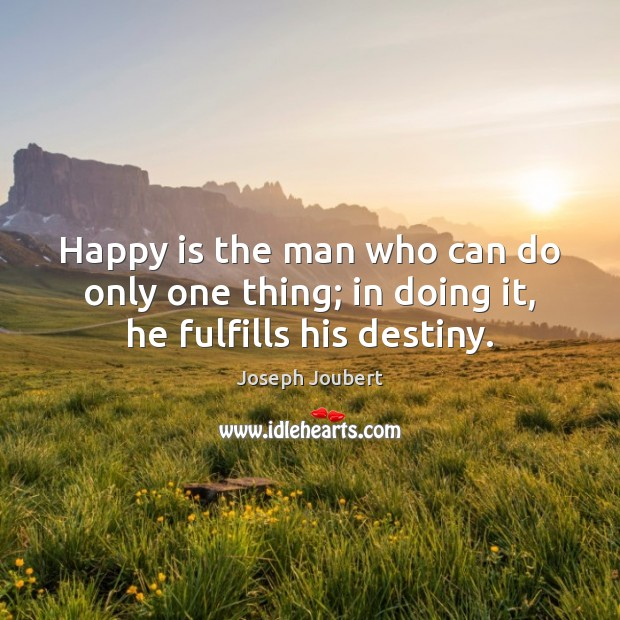Happy is the man who can do only one thing; in doing it, he fulfills his destiny. Image