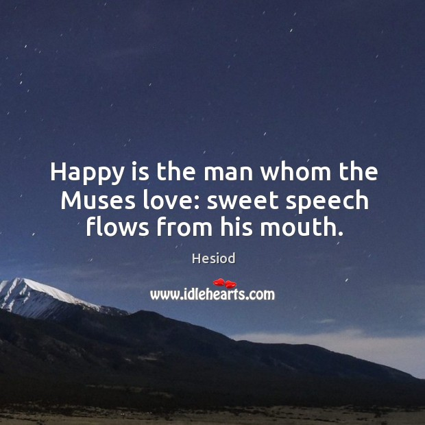 Happy is the man whom the muses love: sweet speech flows from his mouth. Image
