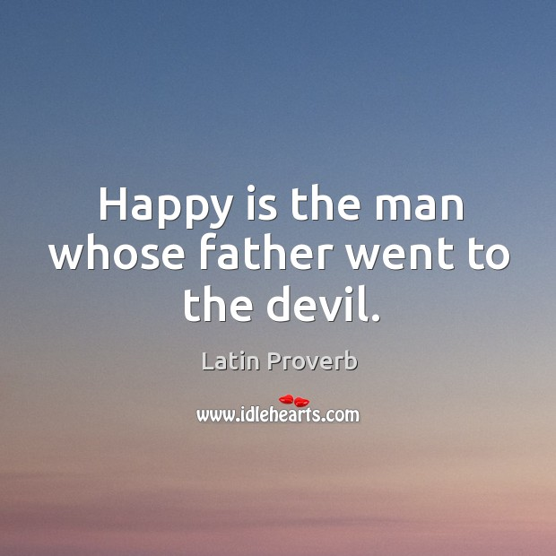 Image, Happy is the man whose father went to the devil.