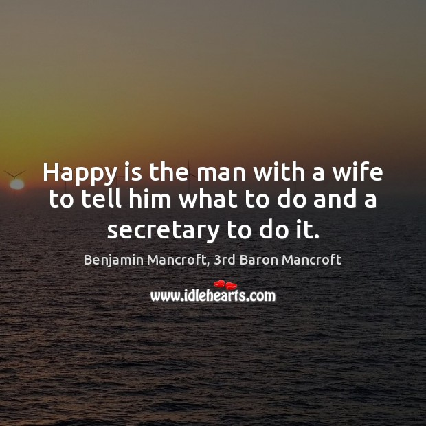 Image, Happy is the man with a wife to tell him what to do and a secretary to do it.