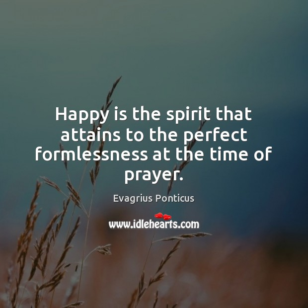 Happy is the spirit that attains to the perfect formlessness at the time of prayer. Evagrius Ponticus Picture Quote