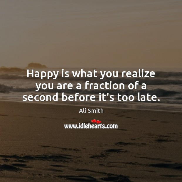 Image, Happy is what you realize you are a fraction of a second before it's too late.