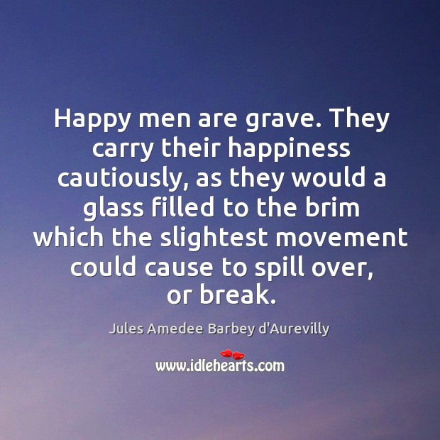 Happy men are grave. They carry their happiness cautiously, as they would Image