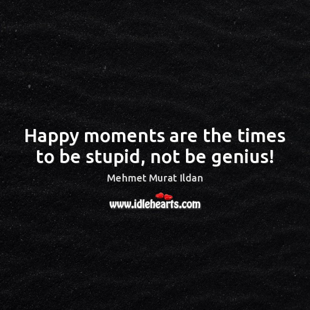 Happy moments are the times to be stupid, not be genius! Mehmet Murat Ildan Picture Quote