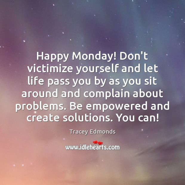 Happy Monday! Don't victimize yourself and let life pass you by as Monday Quotes Image