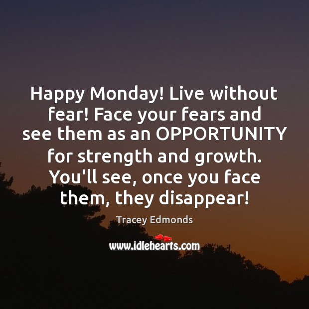 Happy Monday! Live without fear! Face your fears and see them as Monday Quotes Image