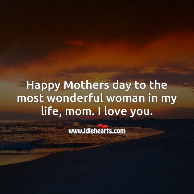 Happy Mothers day to the most wonderful woman in my life, mom. I love you. Mother's Day Quotes Image