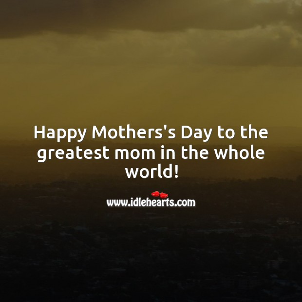 Happy Mothers's Day to the greatest mom in the whole world! Mother's Day Messages Image