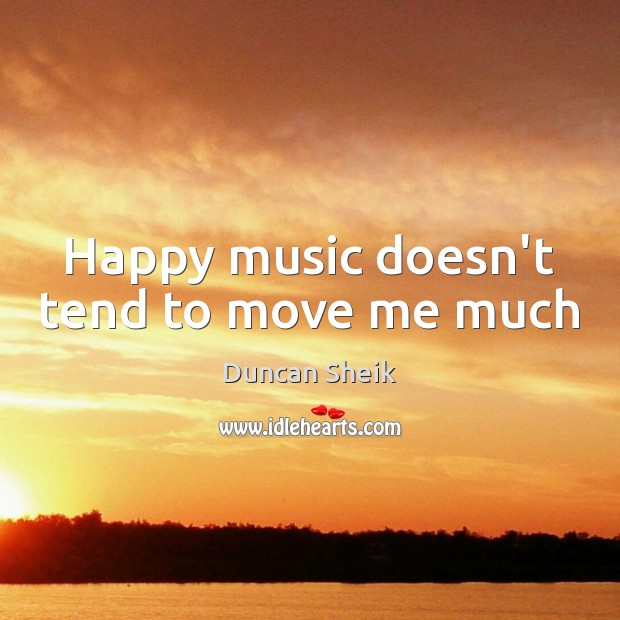 Happy music doesn't tend to move me much Duncan Sheik Picture Quote