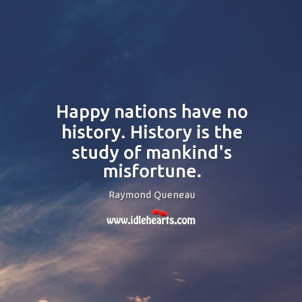 Happy nations have no history. History is the study of mankind's misfortune. Image