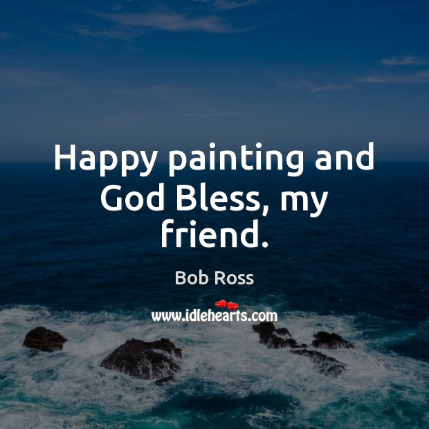 Happy Painting And God Bless My Friend