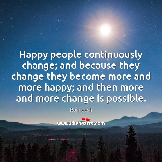 Happy people continuously change; and because they change they become more and Image