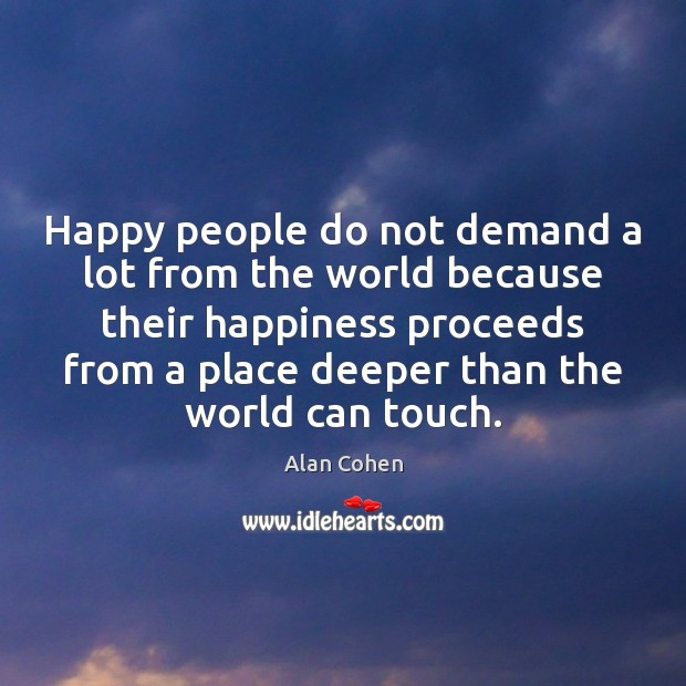 Happy people do not demand a lot from the world because their Alan Cohen Picture Quote
