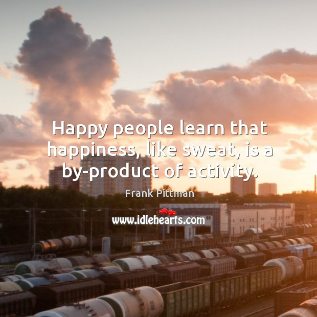 Happy people learn that happiness, like sweat, is a by-product of activity. Frank Pittman Picture Quote