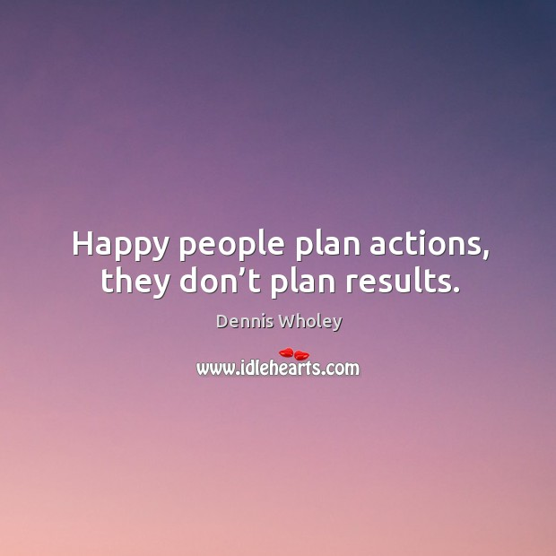 Happy people plan actions, they don't plan results. Image