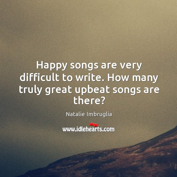 Happy songs are very difficult to write. How many truly great upbeat songs are there? Natalie Imbruglia Picture Quote