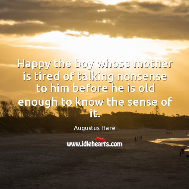 Happy the boy whose mother is tired of talking nonsense to him before he is old enough to know the sense of it. Image