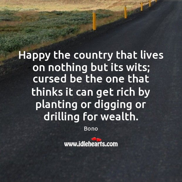 Happy the country that lives on nothing but its wits; cursed be Bono Picture Quote