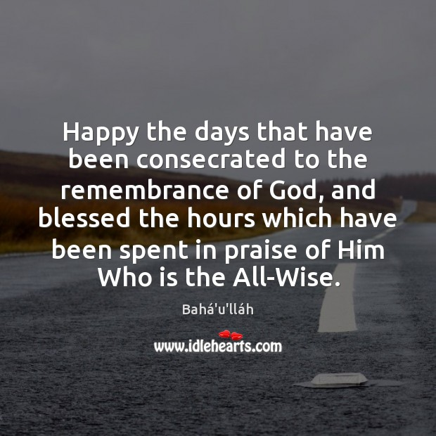 Image, Happy the days that have been consecrated to the remembrance of God,
