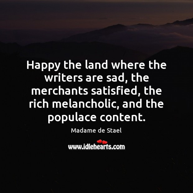 Happy the land where the writers are sad, the merchants satisfied, the Madame de Stael Picture Quote