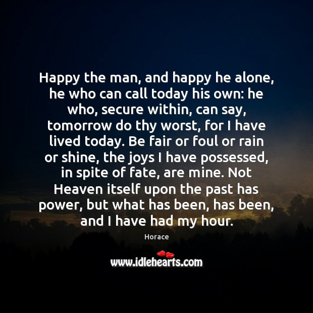 Happy the man, and happy he alone, he who can call today Image