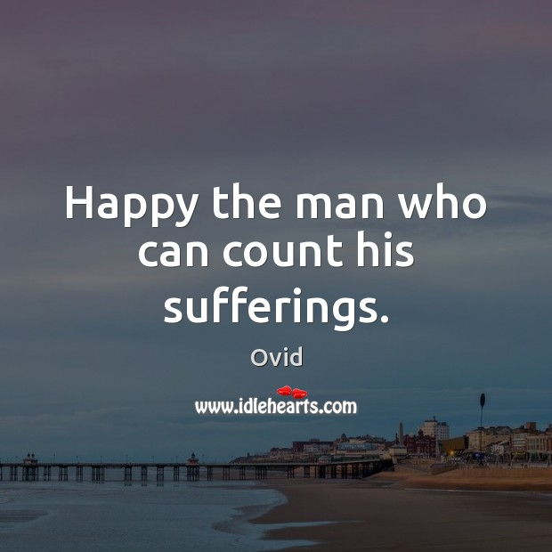 Happy the man who can count his sufferings. Ovid Picture Quote