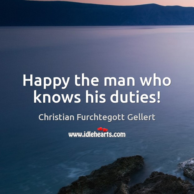 Happy the man who knows his duties! Christian Furchtegott Gellert Picture Quote