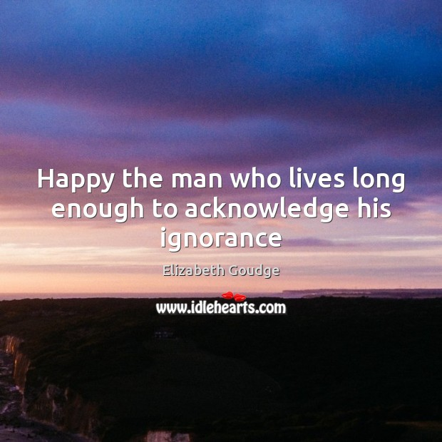 Happy the man who lives long enough to acknowledge his ignorance Elizabeth Goudge Picture Quote