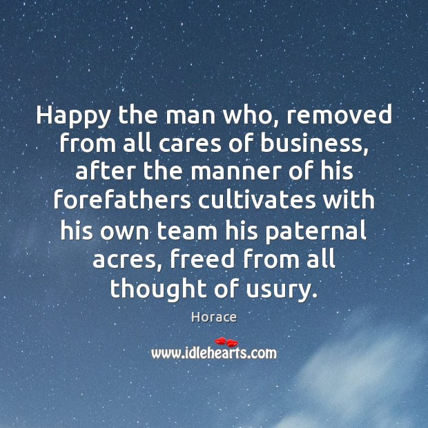 Happy the man who, removed from all cares of business, after the Team Quotes Image