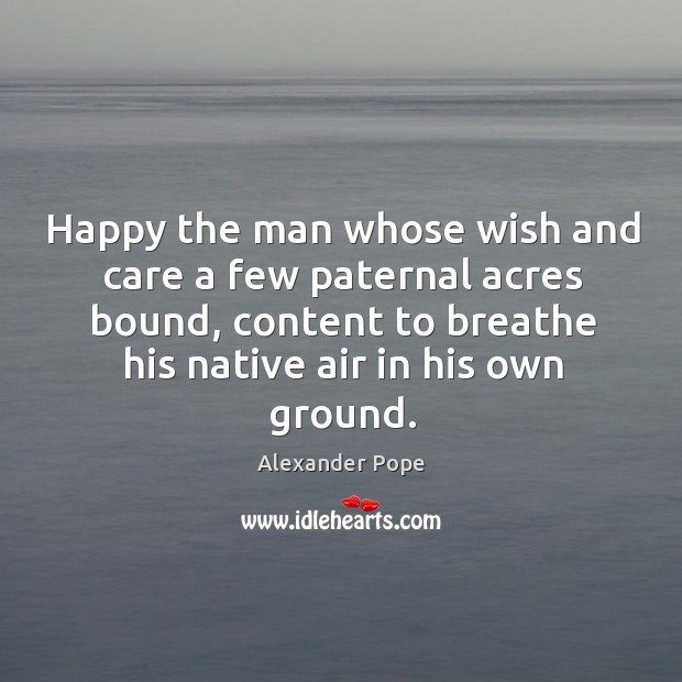 Happy the man whose wish and care a few paternal acres bound, content to breathe Image