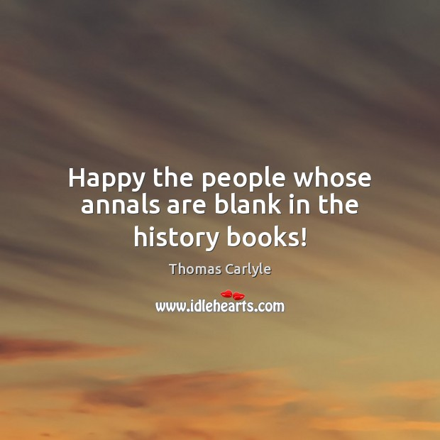 Happy the people whose annals are blank in the history books! Image