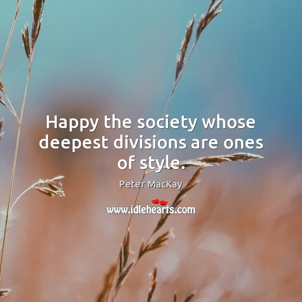 Happy the society whose deepest divisions are ones of style. Peter MacKay Picture Quote