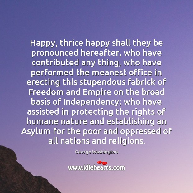Happy, thrice happy shall they be pronounced hereafter, who have contributed any George Washington Picture Quote