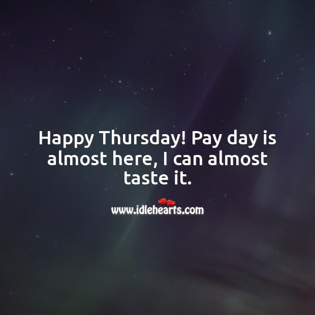 Happy Thursday! Pay day is almost here, I can almost taste it. Thursday Quotes Image