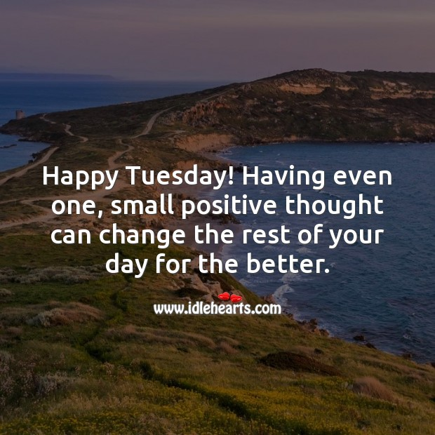 Happy Tuesday! A small positive thought can change the rest of your day. Tuesday Quotes Image