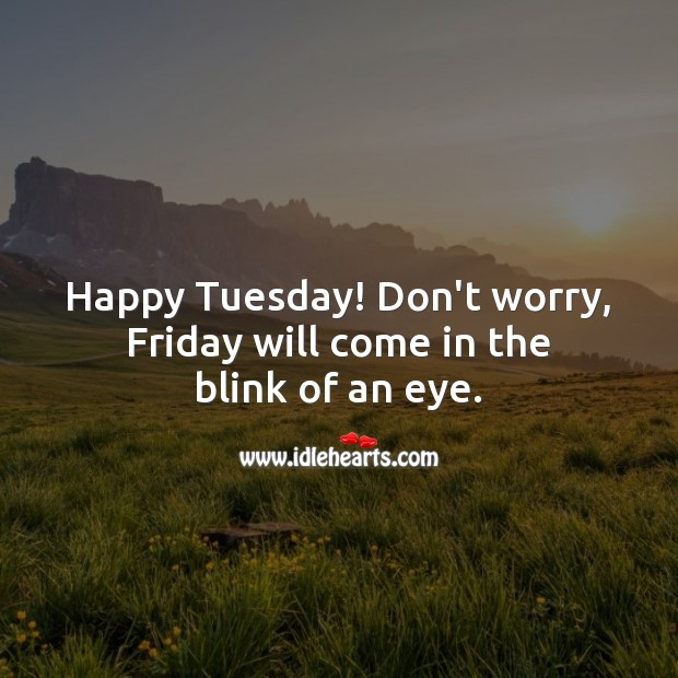 Happy Tuesday! Don't worry, Friday will come in the blink of an eye. Tuesday Quotes Image