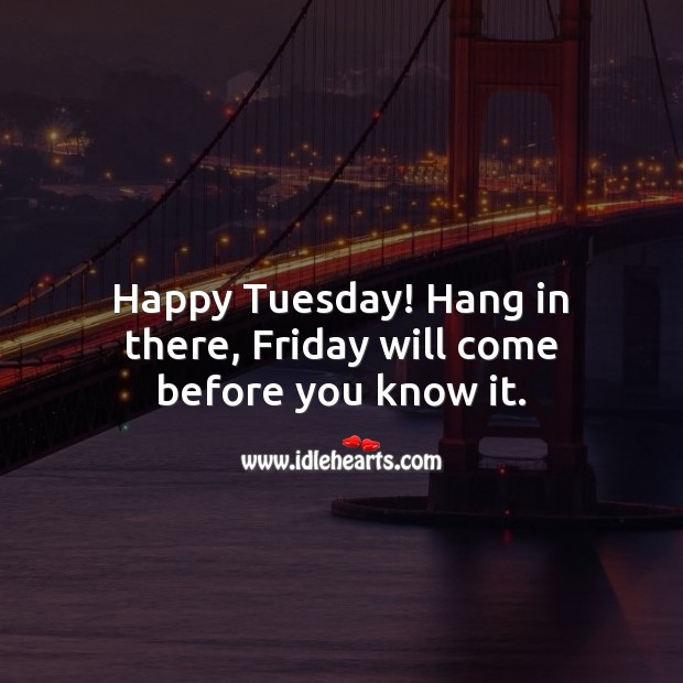 Happy Tuesday! Hang in there, Friday will come before you know it. Tuesday Quotes Image