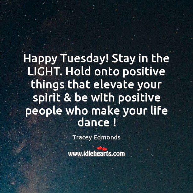 Happy Tuesday! Stay in the LIGHT. Hold onto positive things that elevate Tuesday Quotes Image