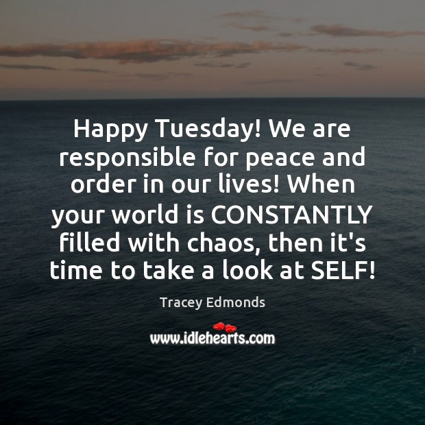 Happy Tuesday! We are responsible for peace and order in our lives! Tuesday Quotes Image